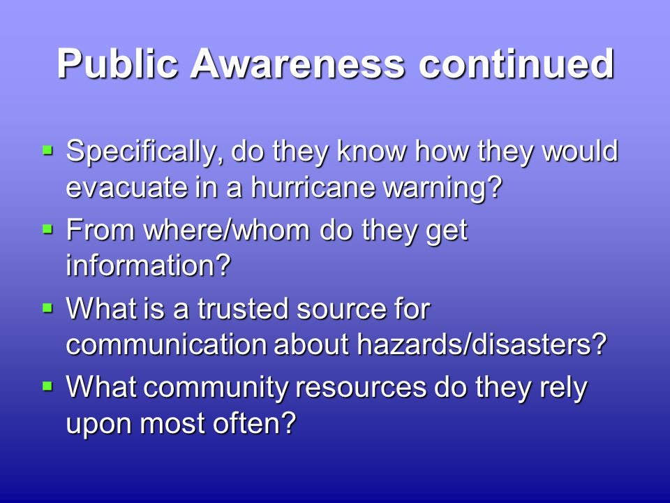 Public Awareness continued  Specifically, do they know how they would evacuate in a hurricane warning.