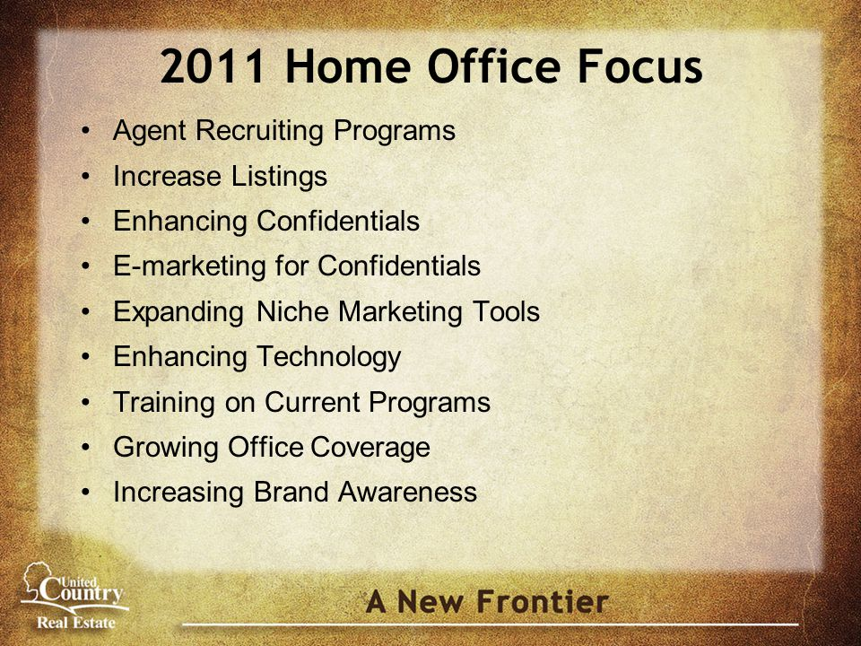 2011 Home Office Focus Agent Recruiting Programs Increase Listings Enhancing Confidentials E-marketing for Confidentials Expanding Niche Marketing Tools Enhancing Technology Training on Current Programs Growing Office Coverage Increasing Brand Awareness