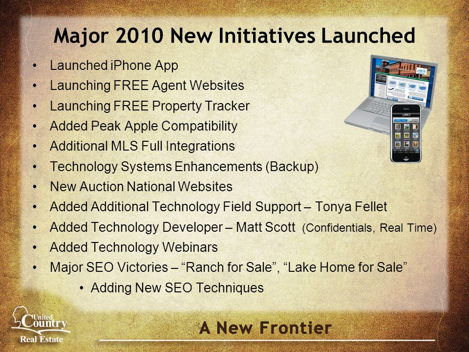 Major 2010 New Initiatives Launched Launched iPhone App Launching FREE Agent Websites Launching FREE Property Tracker Added Peak Apple Compatibility Additional MLS Full Integrations Technology Systems Enhancements (Backup) New Auction National Websites Added Additional Technology Field Support – Tonya Fellet Added Technology Developer – Matt Scott (Confidentials, Real Time) Added Technology Webinars Major SEO Victories – Ranch for Sale , Lake Home for Sale Adding New SEO Techniques