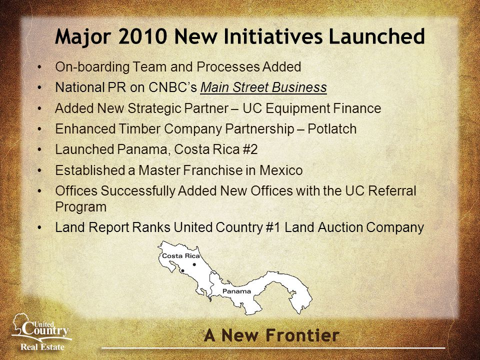 Major 2010 New Initiatives Launched On-boarding Team and Processes Added National PR on CNBC's Main Street Business Added New Strategic Partner – UC Equipment Finance Enhanced Timber Company Partnership – Potlatch Launched Panama, Costa Rica #2 Established a Master Franchise in Mexico Offices Successfully Added New Offices with the UC Referral Program Land Report Ranks United Country #1 Land Auction Company