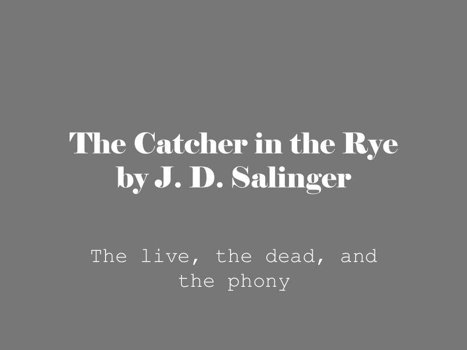 The Catcher in the Rye by J. D. Salinger The live, the dead, and the phony