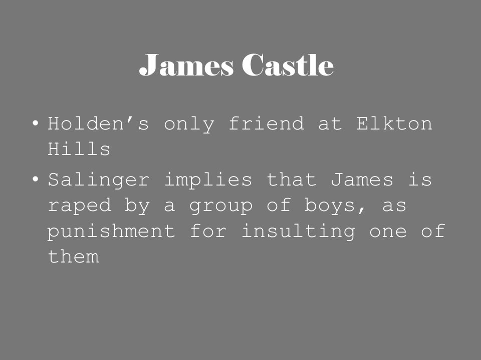 James Castle Holden's only friend at Elkton Hills Salinger implies that James is raped by a group of boys, as punishment for insulting one of them