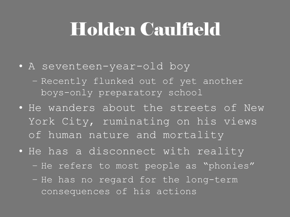Holden Caulfield A seventeen-year-old boy –Recently flunked out of yet another boys-only preparatory school He wanders about the streets of New York C