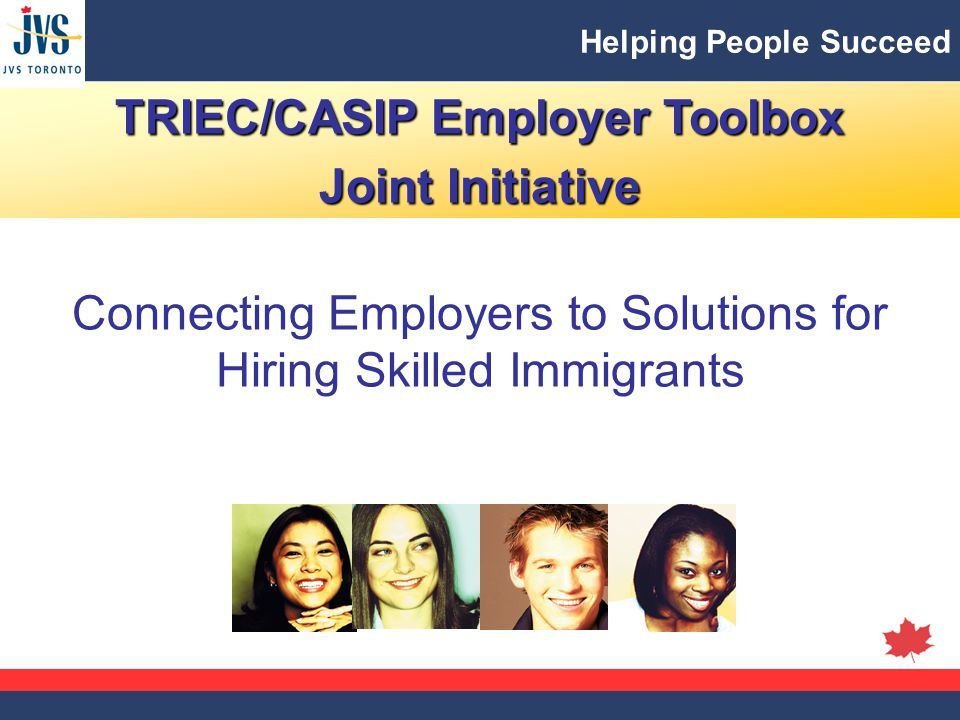 Helping People Succeed TRIEC/CASIP Employer Toolbox Joint Initiative Connecting Employers to Solutions for Hiring Skilled Immigrants