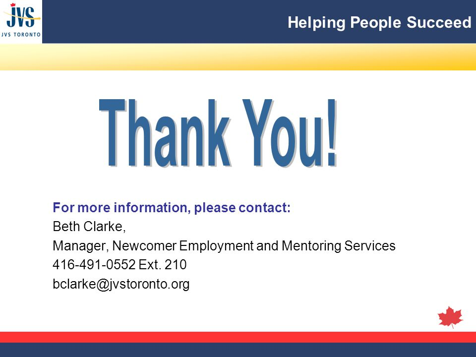 Helping People Succeed For more information, please contact: Beth Clarke, Manager, Newcomer Employment and Mentoring Services 416-491-0552 Ext.