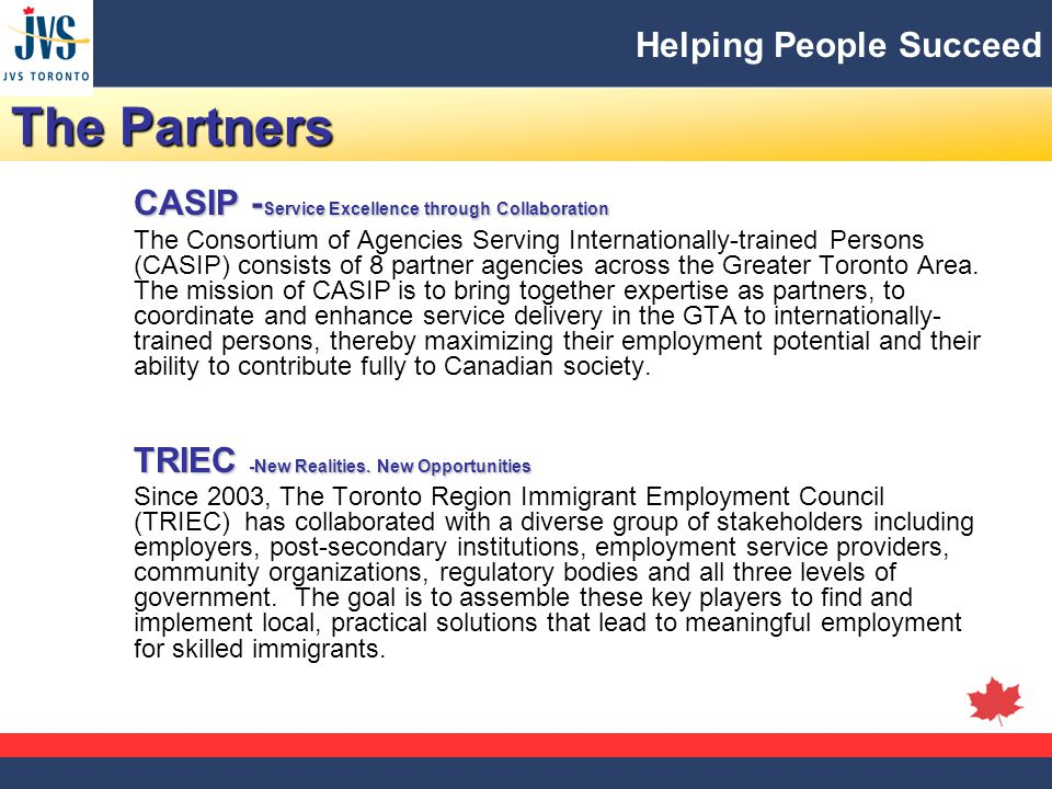 Helping People Succeed The Partners CASIP - Service Excellence through Collaboration The Consortium of Agencies Serving Internationally-trained Persons (CASIP) consists of 8 partner agencies across the Greater Toronto Area.