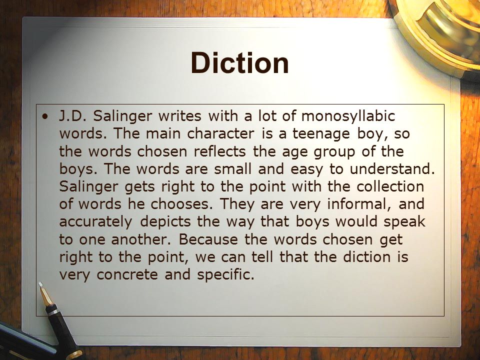Diction J.D. Salinger writes with a lot of monosyllabic words. The main character is a teenage boy, so the words chosen reflects the age group of the
