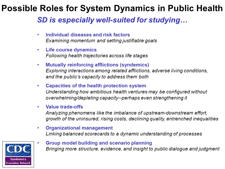Syndemics Prevention Network Possible Roles for System Dynamics in Public Health SD is especially well-suited for studying… Individual diseases and ri