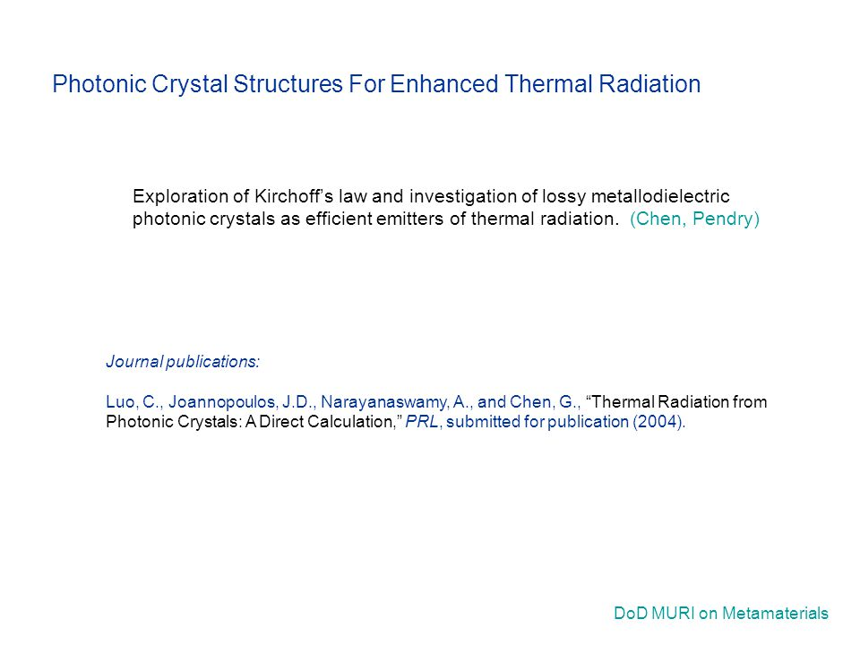 DoD MURI on Metamaterials Journal publications: Luo, C., Joannopoulos, J.D., Narayanaswamy, A., and Chen, G., Thermal Radiation from Photonic Crystals: A Direct Calculation, PRL, submitted for publication (2004).