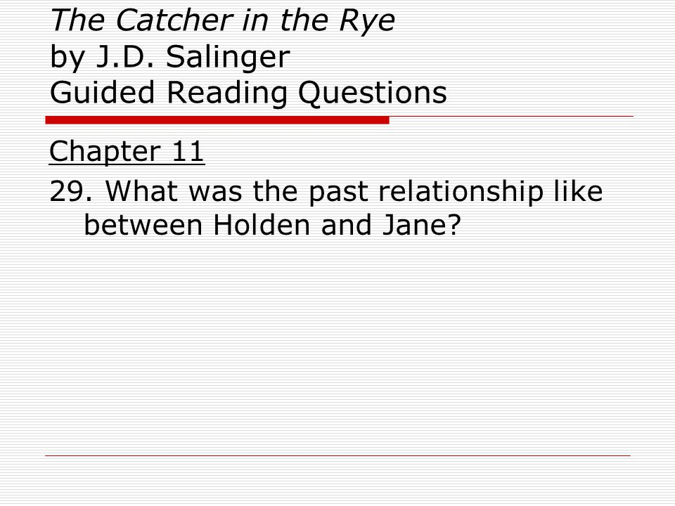 The Catcher in the Rye by J.D. Salinger Guided Reading Questions Chapter 11 29. What was the past relationship like between Holden and Jane?