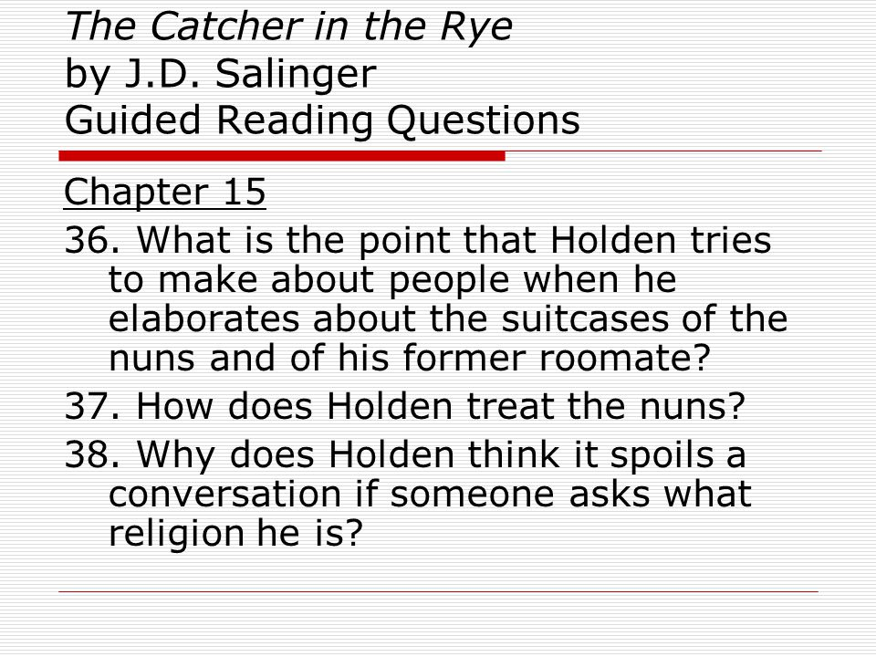 The Catcher in the Rye by J.D. Salinger Guided Reading Questions Chapter 15 36. What is the point that Holden tries to make about people when he elabo