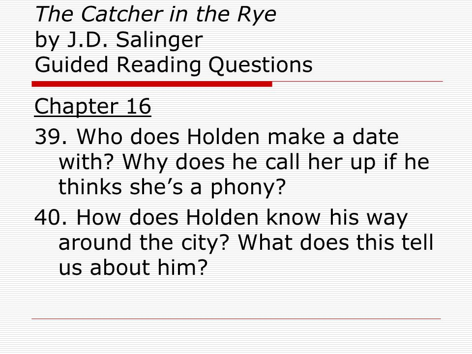 The Catcher in the Rye by J.D. Salinger Guided Reading Questions Chapter 16 39. Who does Holden make a date with? Why does he call her up if he thinks