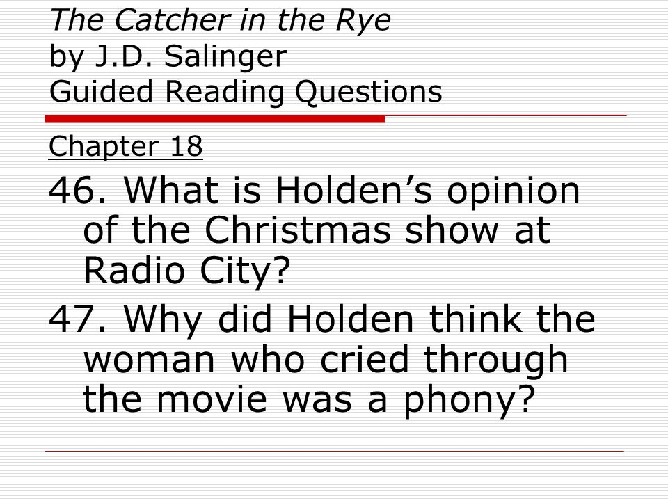 The Catcher in the Rye by J.D. Salinger Guided Reading Questions Chapter 18 46. What is Holden's opinion of the Christmas show at Radio City? 47. Why