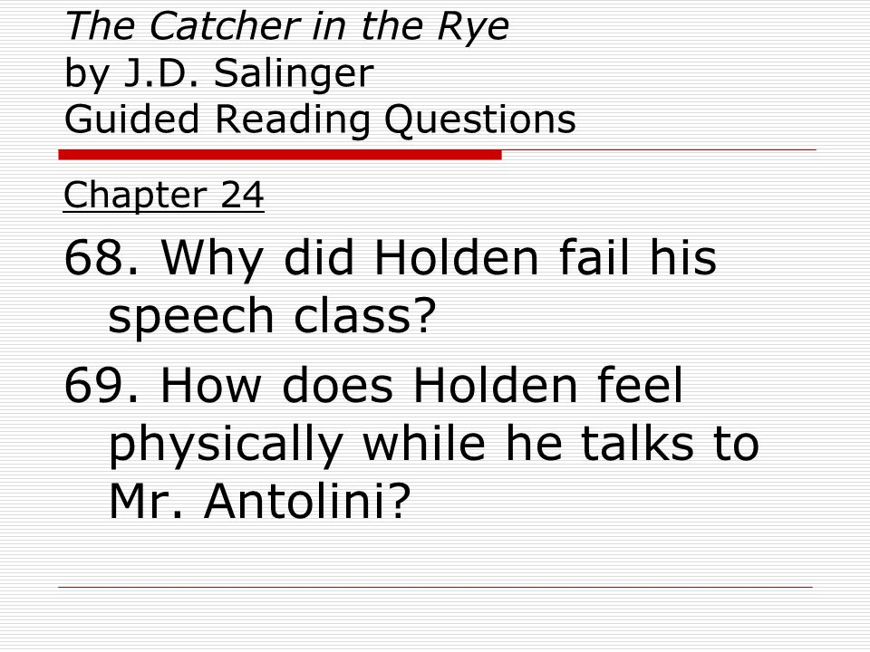 The Catcher in the Rye by J.D. Salinger Guided Reading Questions Chapter 24 68. Why did Holden fail his speech class? 69. How does Holden feel physica