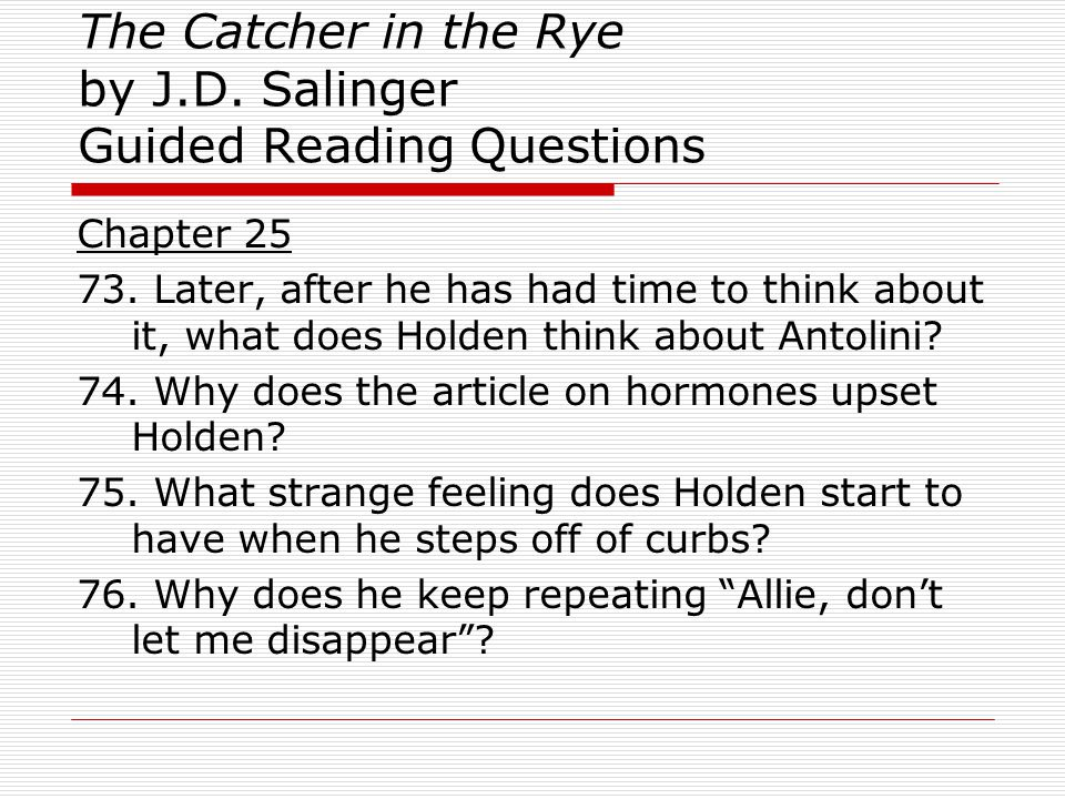 The Catcher in the Rye by J.D. Salinger Guided Reading Questions Chapter 25 73. Later, after he has had time to think about it, what does Holden think