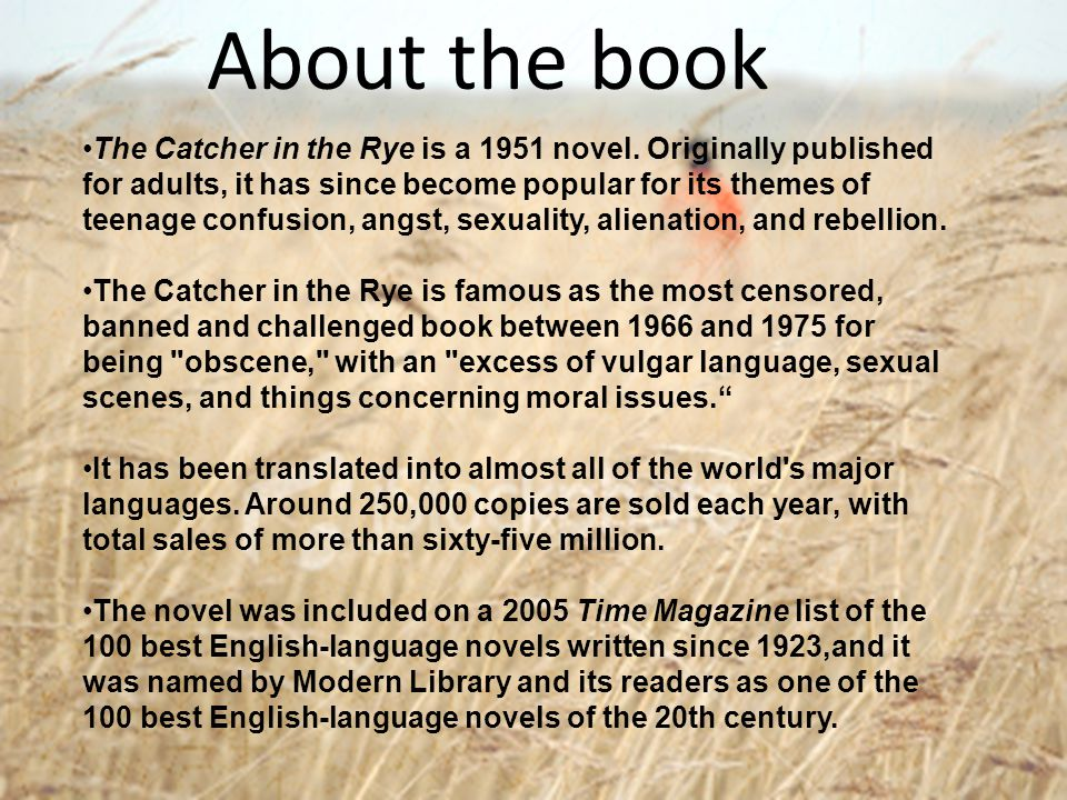 About the book The Catcher in the Rye is a 1951 novel. Originally published for adults, it has since become popular for its themes of teenage confusio