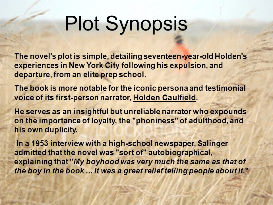 The novel's plot is simple, detailing seventeen-year-old Holden's experiences in New York City following his expulsion, and departure, from an elite p