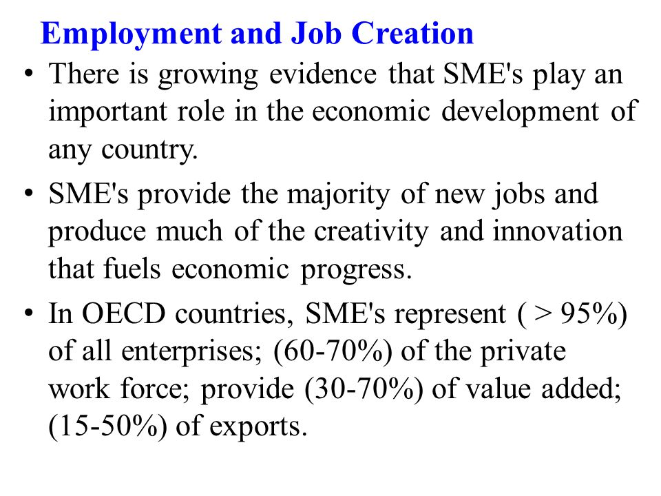 Employment and Job Creation There is growing evidence that SME s play an important role in the economic development of any country.