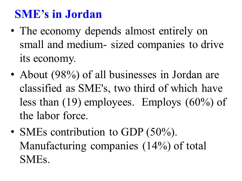 SME's in Jordan The economy depends almost entirely on small and medium- sized companies to drive its economy.
