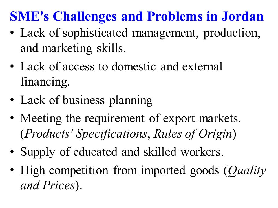SME s Challenges and Problems in Jordan Lack of sophisticated management, production, and marketing skills.