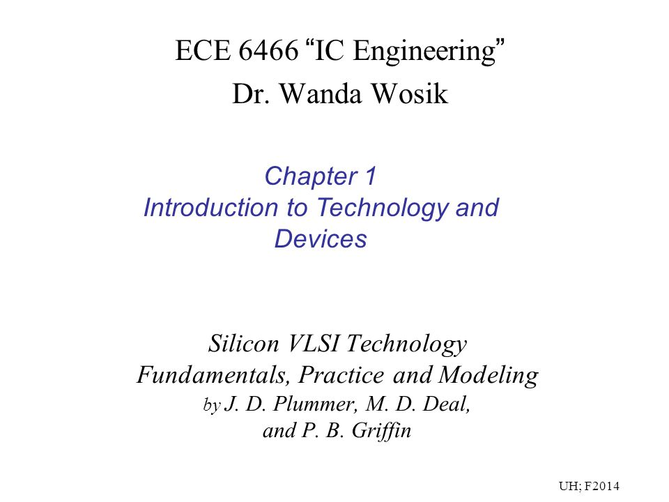 "Silicon VLSI Technology Fundamentals, Practice and Modeling by J. D. Plummer, M. D. Deal, and P. B. Griffin ECE 6466 "" IC Engineering "" Dr. Wanda Wosi"
