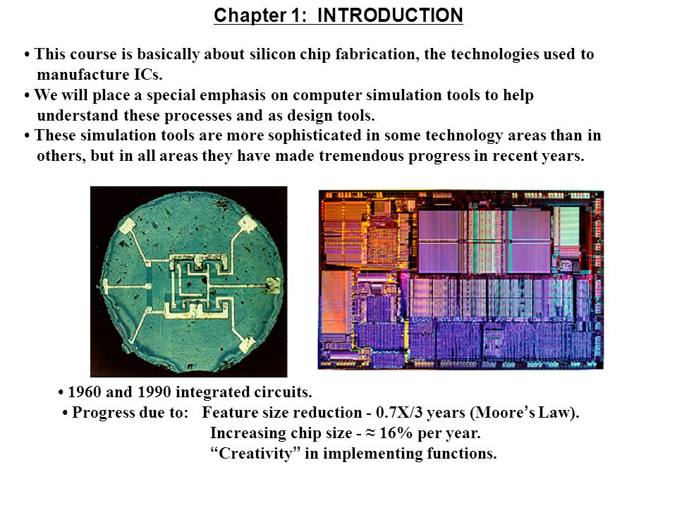 Evolution of the Silicon Integrated Circuits since 1960s Increasing: circuit complexity, packing density, chip size, speed, and reliability Decreasing: feature size, price per bit, power (delay) product 1960s 1990s