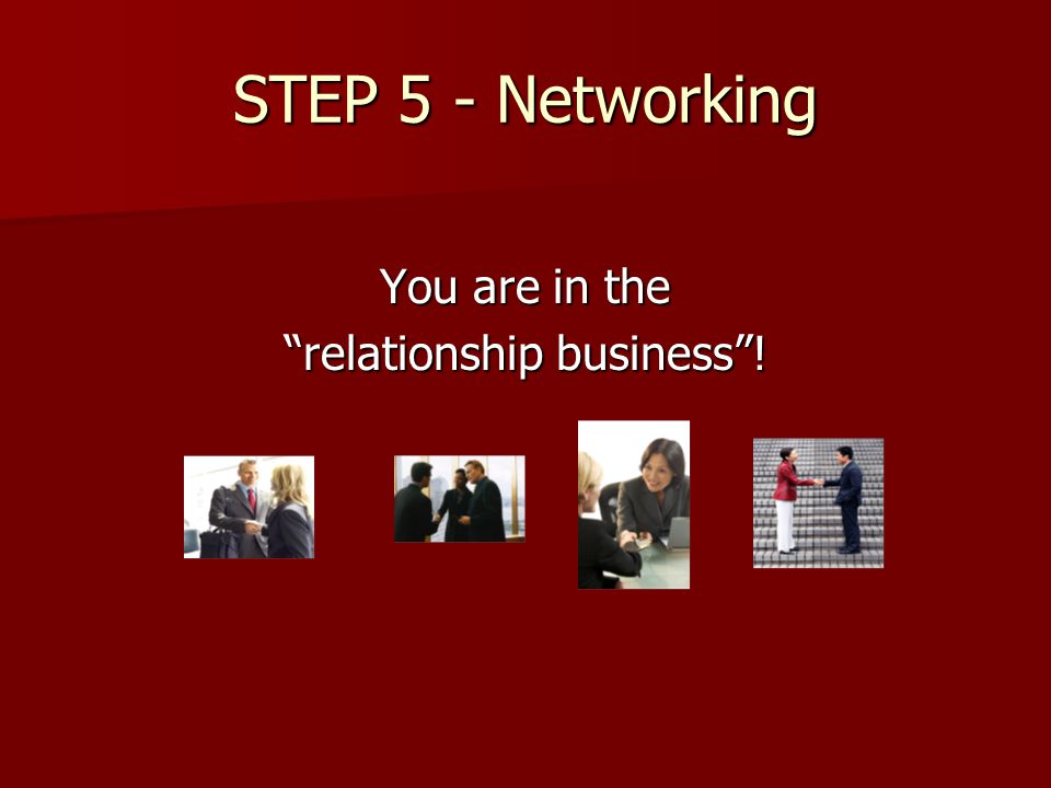 STEP 5 - Networking You are in the relationship business !