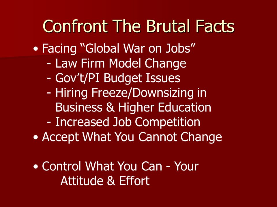 Confront The Brutal Facts Facing Global War on Jobs -Law Firm Model Change -Gov't/PI Budget Issues -Hiring Freeze/Downsizing in Business & Higher Education -Increased Job Competition Accept What You Cannot Change Control What You Can - Your Attitude & Effort