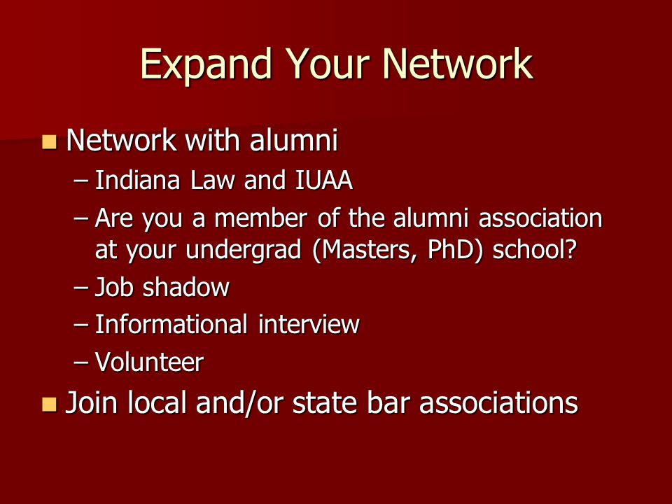 Expand Your Network Network with alumni Network with alumni –Indiana Law and IUAA –Are you a member of the alumni association at your undergrad (Masters, PhD) school.