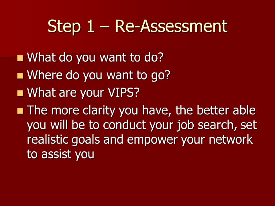 Step 3 – Goal Setting Set realistic, attainable goals – viable options Set realistic, attainable goals – viable options Get organized - give yourself action steps and deadlines Get organized - give yourself action steps and deadlines Be persistent and patient Be persistent and patient Finding a job is a full-time job! Finding a job is a full-time job!