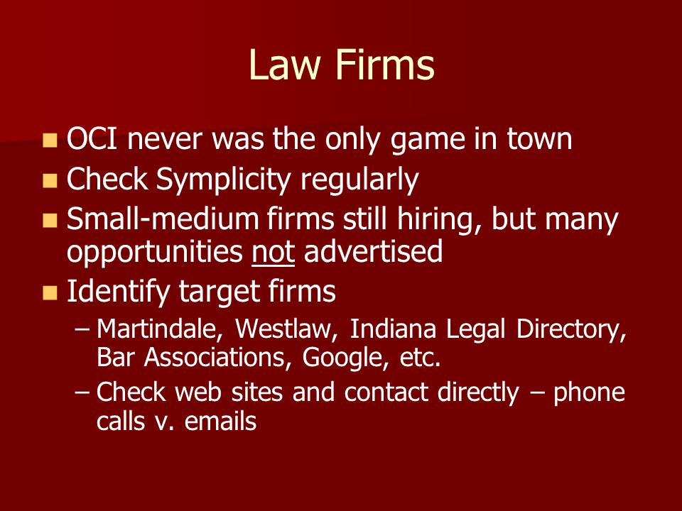 Law Firms OCI never was the only game in town Check Symplicity regularly Small-medium firms still hiring, but many opportunities not advertised Identify target firms – –Martindale, Westlaw, Indiana Legal Directory, Bar Associations, Google, etc.