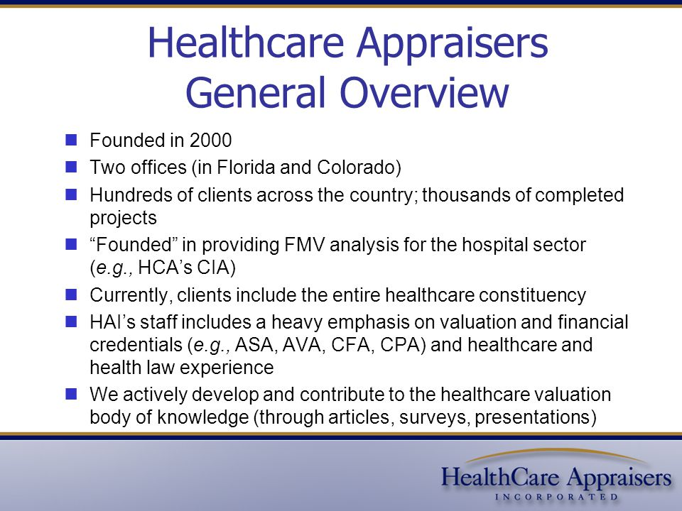 Healthcare Appraisers General Overview Founded in 2000 Two offices (in Florida and Colorado) Hundreds of clients across the country; thousands of completed projects Founded in providing FMV analysis for the hospital sector (e.g., HCA's CIA) Currently, clients include the entire healthcare constituency HAI's staff includes a heavy emphasis on valuation and financial credentials (e.g., ASA, AVA, CFA, CPA) and healthcare and health law experience We actively develop and contribute to the healthcare valuation body of knowledge (through articles, surveys, presentations)