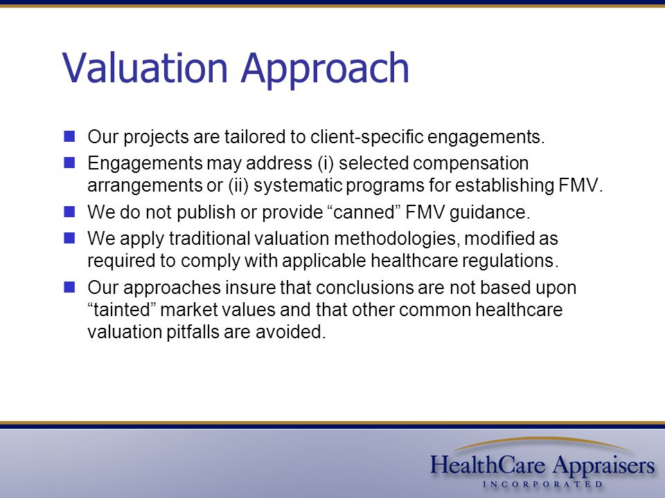 The Healthcare Valuation Risk Continuum  No formal valuation process  Payment rates are based upon: Market surveys Physician demands  Use of independent, credentialed appraiser  Strict compliance with the FMV definition  Formal documentation process  Use of accepted valuation approaches  Applicable market data is free from bias  Logical, defensible, reproducible conclusions More Risk Less Risk