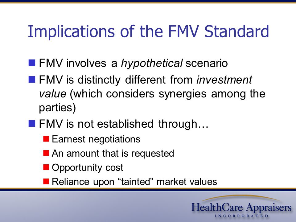 Implications of the FMV Standard FMV involves a hypothetical scenario FMV is distinctly different from investment value (which considers synergies among the parties) FMV is not established through… Earnest negotiations An amount that is requested Opportunity cost Reliance upon tainted market values
