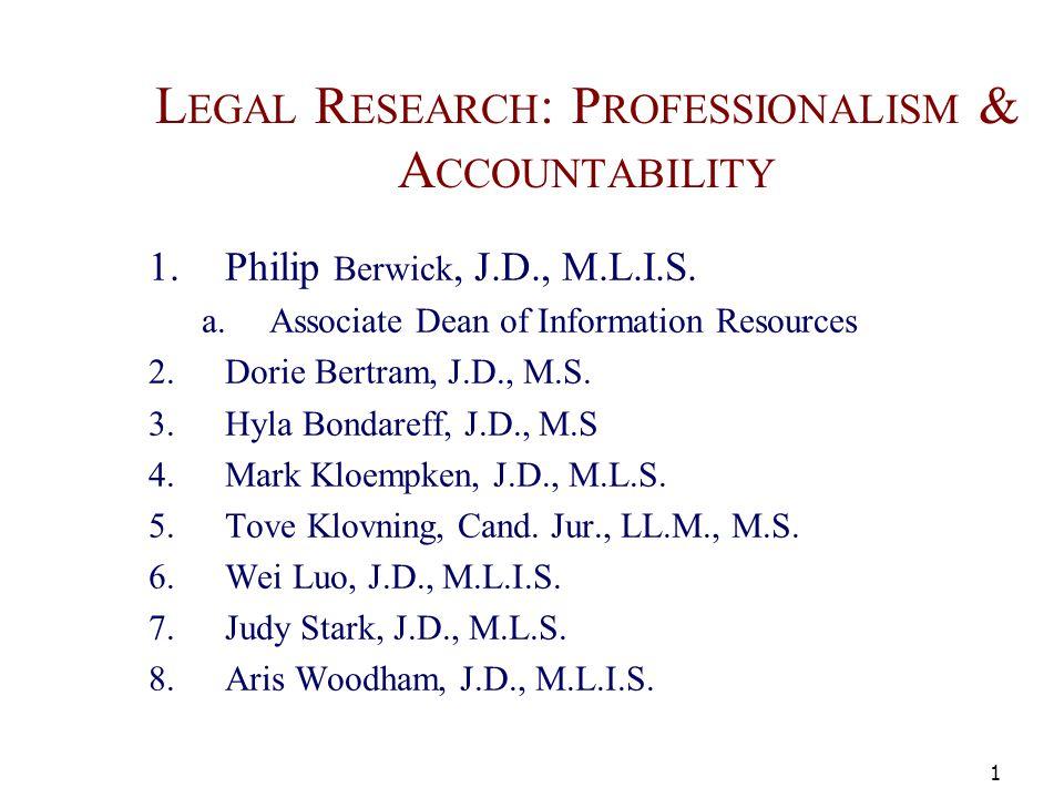 L EGAL R ESEARCH : P ROFESSIONALISM & A CCOUNTABILITY 1.Philip Berwick, J.D., M.L.I.S.