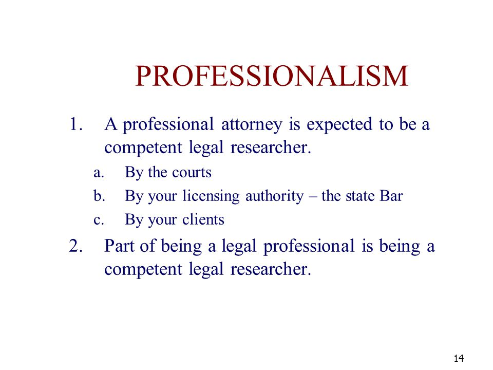 PROFESSIONALISM 1.A professional attorney is expected to be a competent legal researcher. a.By the courts b.By your licensing authority – the state Ba