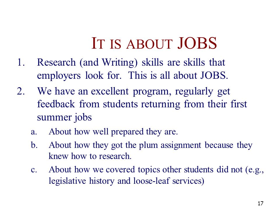 I T IS ABOUT JOBS 1.Research (and Writing) skills are skills that employers look for. This is all about JOBS. 2.We have an excellent program, regularl