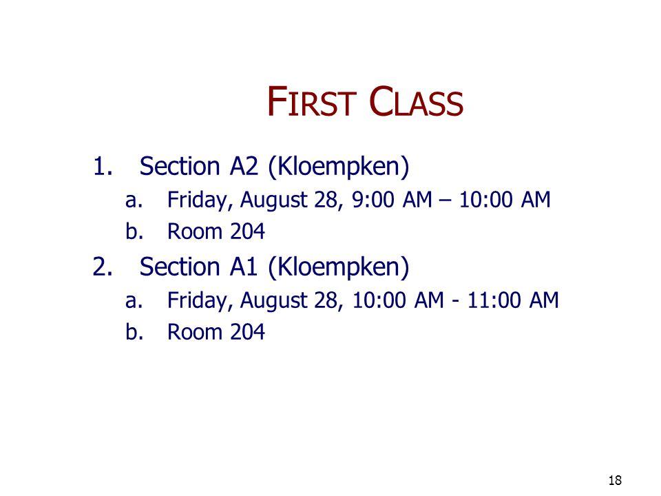 F IRST C LASS 1.Section A2 (Kloempken) a.Friday, August 28, 9:00 AM – 10:00 AM b.Room 204 2.Section A1 (Kloempken) a.Friday, August 28, 10:00 AM - 11:00 AM b.Room 204 18