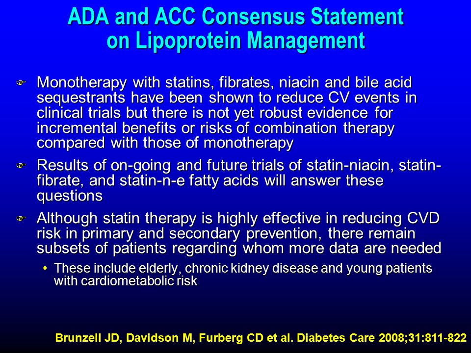 ADA and ACC Consensus Statement on Lipoprotein Management F Monotherapy with statins, fibrates, niacin and bile acid sequestrants have been shown to reduce CV events in clinical trials but there is not yet robust evidence for incremental benefits or risks of combination therapy compared with those of monotherapy F Results of on-going and future trials of statin-niacin, statin- fibrate, and statin-n-e fatty acids will answer these questions F Although statin therapy is highly effective in reducing CVD risk in primary and secondary prevention, there remain subsets of patients regarding whom more data are needed These include elderly, chronic kidney disease and young patients with cardiometabolic riskThese include elderly, chronic kidney disease and young patients with cardiometabolic risk Brunzell JD, Davidson M, Furberg CD et al.