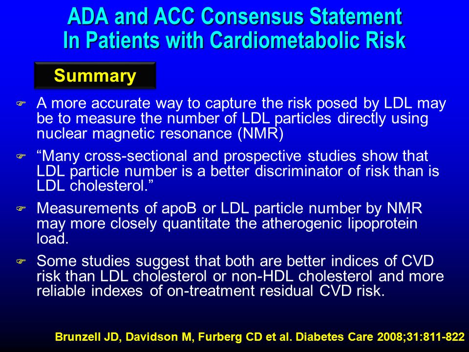 ADA and ACC Consensus Statement In Patients with Cardiometabolic Risk F A more accurate way to capture the risk posed by LDL may be to measure the number of LDL particles directly using nuclear magnetic resonance (NMR) F Many cross-sectional and prospective studies show that LDL particle number is a better discriminator of risk than is LDL cholesterol. F Measurements of apoB or LDL particle number by NMR may more closely quantitate the atherogenic lipoprotein load.