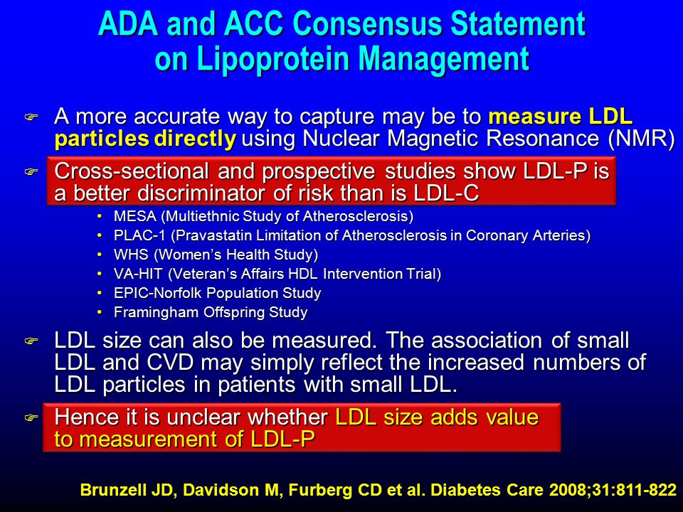 ADA and ACC Consensus Statement on Lipoprotein Management F A more accurate way to capture may be to measure LDL particles directly using Nuclear Magnetic Resonance (NMR) F Cross-sectional and prospective studies show LDL-P is a better discriminator of risk than is LDL-C MESA (Multiethnic Study of Atherosclerosis)MESA (Multiethnic Study of Atherosclerosis) PLAC-1 (Pravastatin Limitation of Atherosclerosis in Coronary Arteries)PLAC-1 (Pravastatin Limitation of Atherosclerosis in Coronary Arteries) WHS (Women's Health Study)WHS (Women's Health Study) VA-HIT (Veteran's Affairs HDL Intervention Trial)VA-HIT (Veteran's Affairs HDL Intervention Trial) EPIC-Norfolk Population StudyEPIC-Norfolk Population Study Framingham Offspring StudyFramingham Offspring Study F LDL size can also be measured.