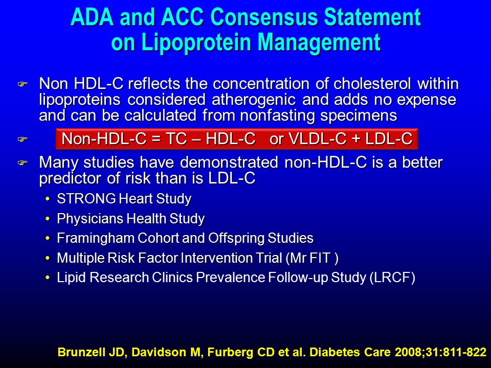 ADA and ACC Consensus Statement on Lipoprotein Management F Non HDL-C reflects the concentration of cholesterol within lipoproteins considered atherogenic and adds no expense and can be calculated from nonfasting specimens F Non-HDL-C = TC – HDL-C or VLDL-C + LDL-C F Many studies have demonstrated non-HDL-C is a better predictor of risk than is LDL-C STRONG Heart StudySTRONG Heart Study Physicians Health StudyPhysicians Health Study Framingham Cohort and Offspring StudiesFramingham Cohort and Offspring Studies Multiple Risk Factor Intervention Trial (Mr FIT )Multiple Risk Factor Intervention Trial (Mr FIT ) Lipid Research Clinics Prevalence Follow-up Study (LRCF) Brunzell JD, Davidson M, Furberg CD et al.