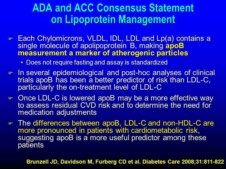 ADA and ACC Consensus Statement on Lipoprotein Management F Each Chylomicrons, VLDL, IDL, LDL and Lp(a) contains a single molecule of apolipoprotein B, making apoB measurement a marker of atherogenic particles Does not require fasting and assay is standardizedDoes not require fasting and assay is standardized F In several epidemiological and post-hoc analyses of clinical trials apoB has been a better predictor of risk than LDL-C, particularly the on-treatment level of LDL-C F Once LDL-C is lowered apoB may be a more effective way to assess residual CVD risk and to determine the need for medication adjustments F The differences between apoB, LDL-C and non-HDL-C are more pronounced in patients with cardiometabolic risk, suggesting apoB is a more useful predictor among these patients Brunzell JD, Davidson M, Furberg CD et al.