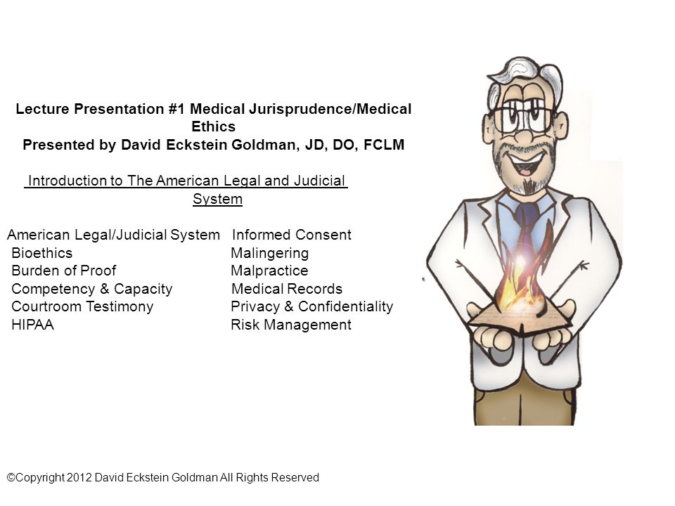 Lecture Presentation #1 Medical Jurisprudence/Medical Ethics Presented by David Eckstein Goldman, JD, DO, FCLM Introduction to The American Legal and Judicial System American Legal/Judicial System Informed Consent Bioethics Malingering Burden of Proof Malpractice Competency & Capacity Medical Records Courtroom Testimony Privacy & Confidentiality HIPAA Risk Management ©Copyright 2012 David Eckstein Goldman All Rights Reserved