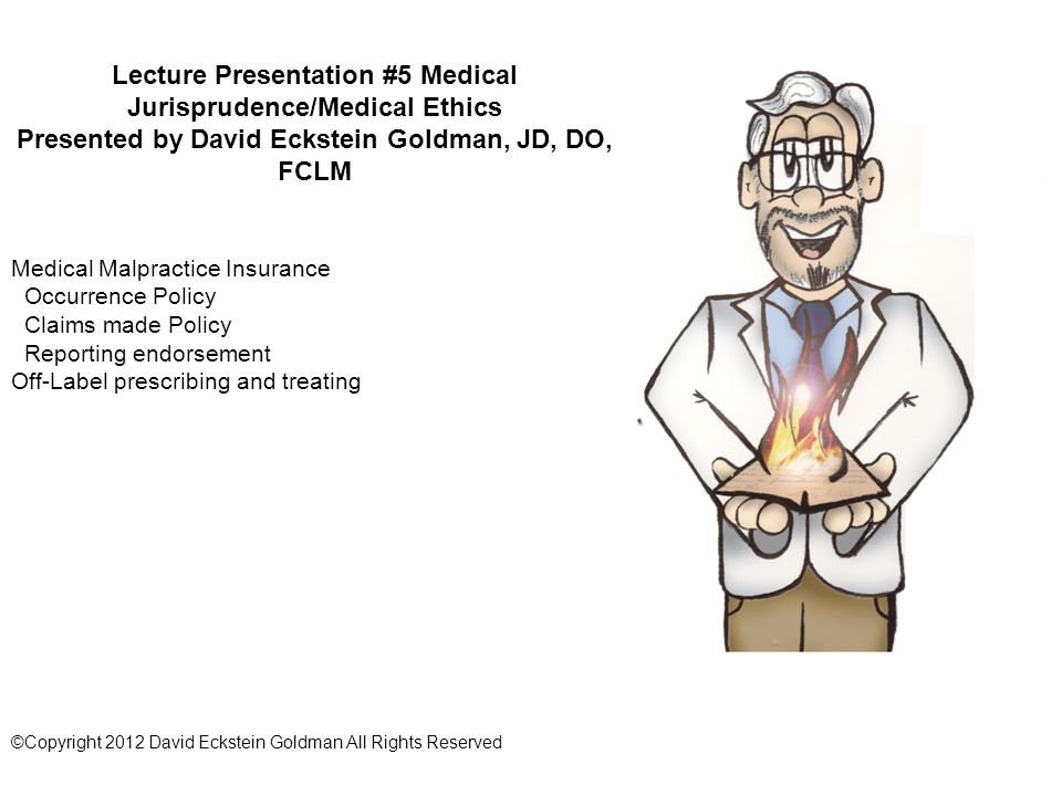 Lecture Presentation #5 Medical Jurisprudence/Medical Ethics Presented by David Eckstein Goldman, JD, DO, FCLM Medical Malpractice Insurance Occurrence Policy Claims made Policy Reporting endorsement Off-Label prescribing and treating ©Copyright 2012 David Eckstein Goldman All Rights Reserved