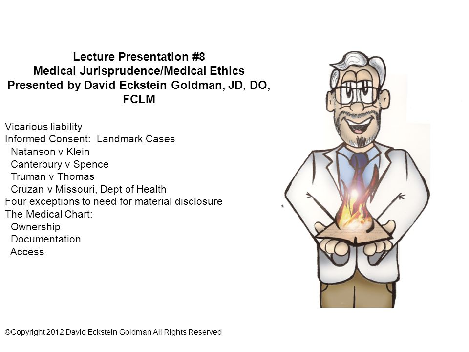Lecture Presentation #8 Medical Jurisprudence/Medical Ethics Presented by David Eckstein Goldman, JD, DO, FCLM Vicarious liability Informed Consent: Landmark Cases Natanson v Klein Canterbury v Spence Truman v Thomas Cruzan v Missouri, Dept of Health Four exceptions to need for material disclosure The Medical Chart: Ownership Documentation Access ©Copyright 2012 David Eckstein Goldman All Rights Reserved