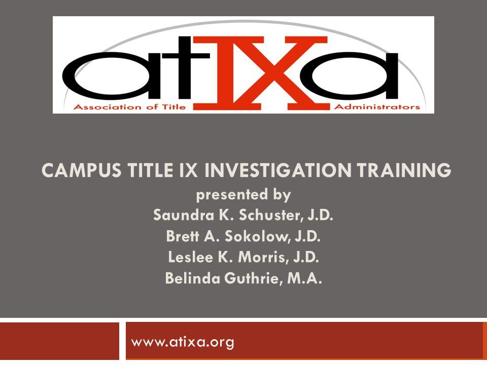 CAMPUS TITLE IX INVESTIGATION TRAINING presented by Saundra K. Schuster, J.D. Brett A. Sokolow, J.D. Leslee K. Morris, J.D. Belinda Guthrie, M.A. www.