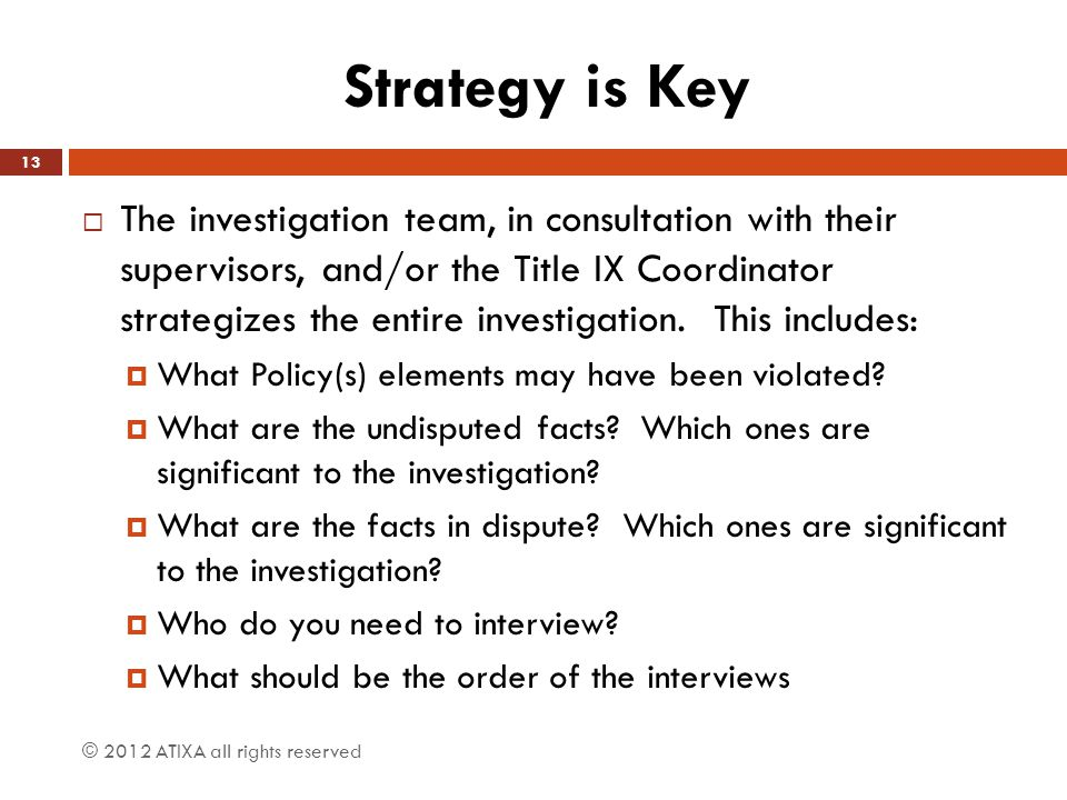 Strategy is Key  The investigation team, in consultation with their supervisors, and/or the Title IX Coordinator strategizes the entire investigation.