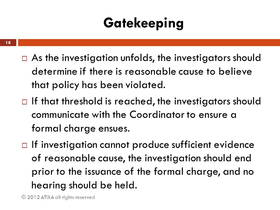 Gatekeeping  As the investigation unfolds, the investigators should determine if there is reasonable cause to believe that policy has been violated.