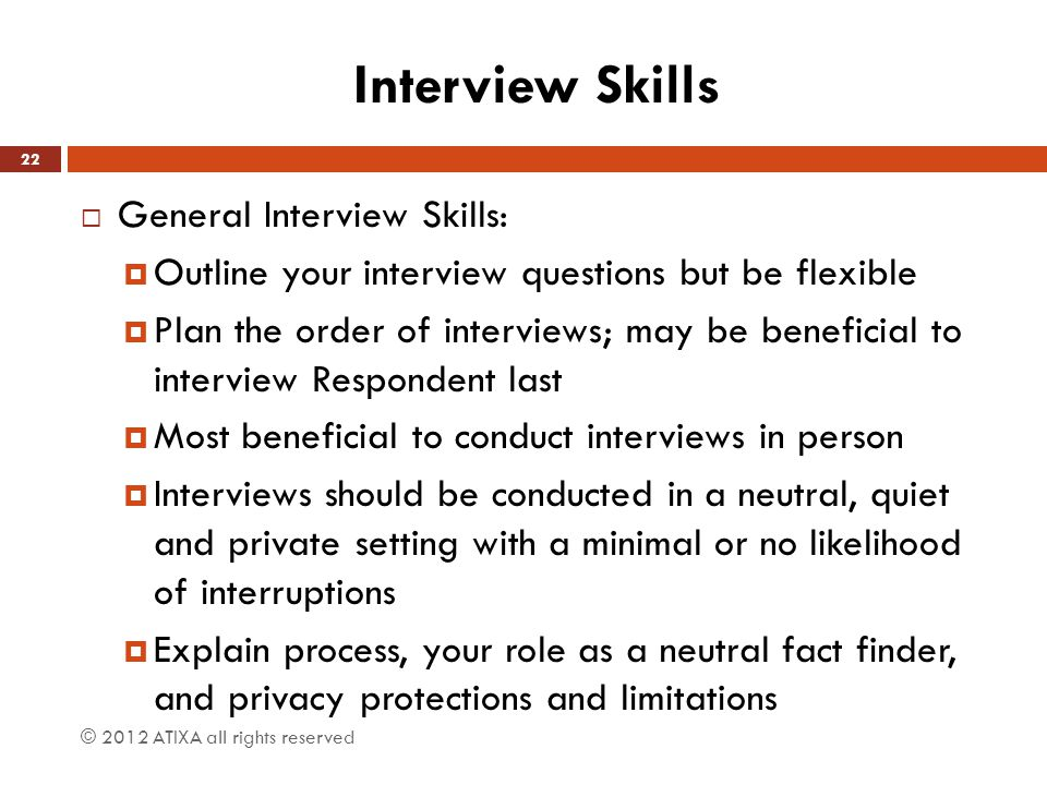 Interview Skills  General Interview Skills:  Outline your interview questions but be flexible  Plan the order of interviews; may be beneficial to i